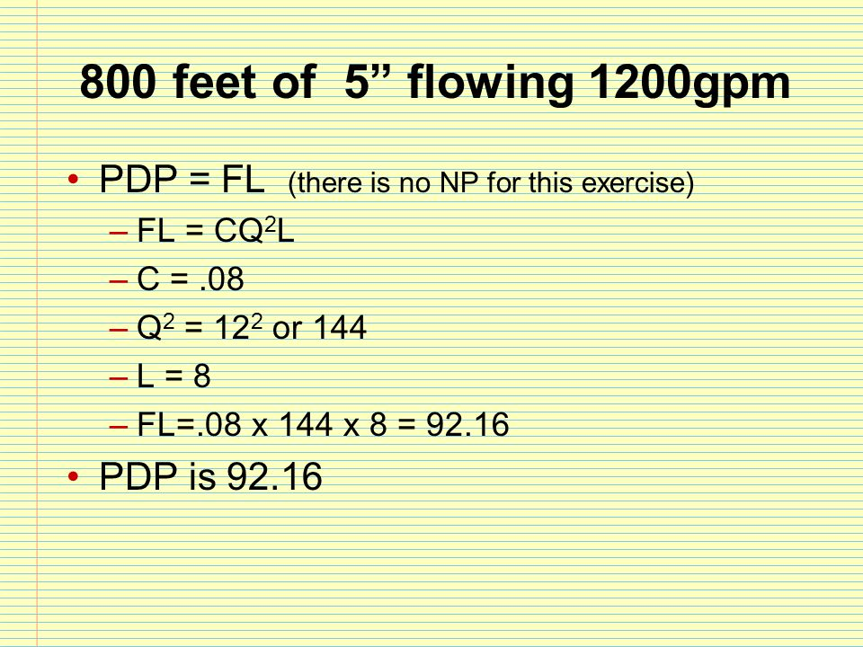 """800 feet of 5"""" flowing 1200gpm PDP = FL (there is no NP for this exercise) –FL = CQ 2 L –C =.08 –Q 2 = 12 2 or 144 –L = 8 –FL=.08 x 144 x 8 = 92.16 PD"""