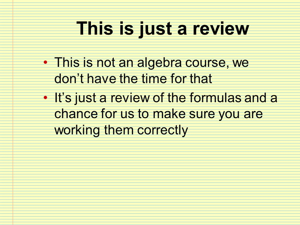 This is just a review This is not an algebra course, we don't have the time for that It's just a review of the formulas and a chance for us to make su