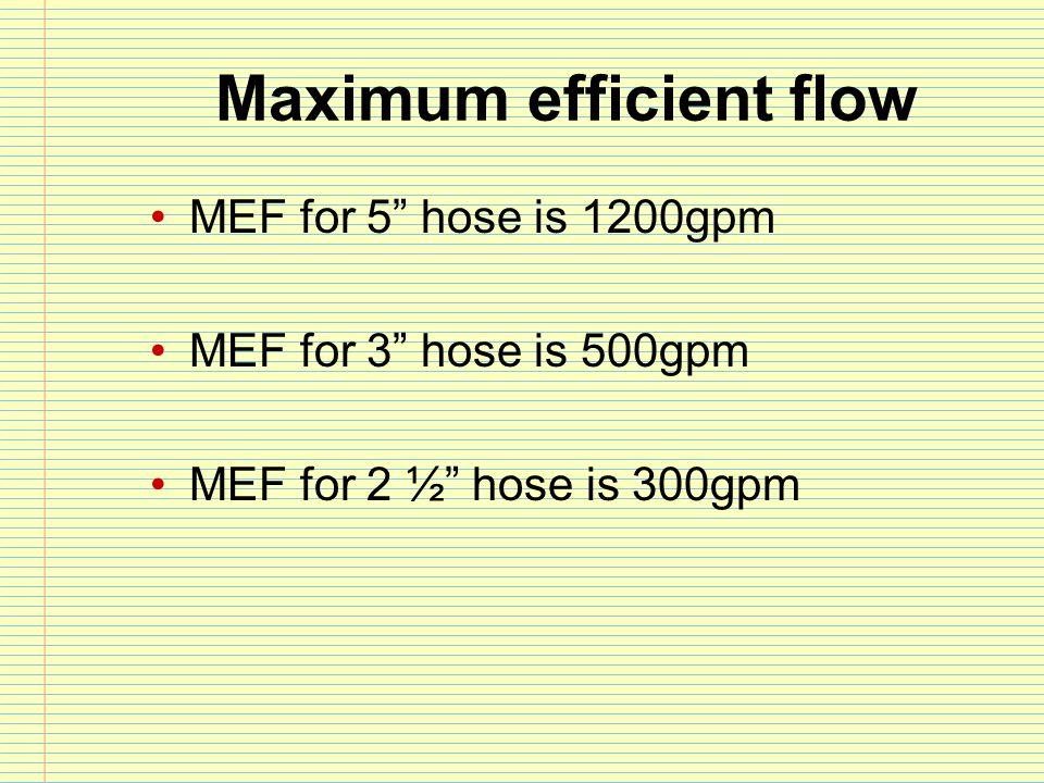 "Maximum efficient flow MEF for 5"" hose is 1200gpm MEF for 3"" hose is 500gpm MEF for 2 ½"" hose is 300gpm"