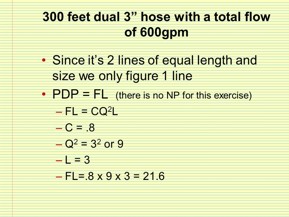 """300 feet dual 3"""" hose with a total flow of 600gpm Since it's 2 lines of equal length and size we only figure 1 line PDP = FL (there is no NP for this"""