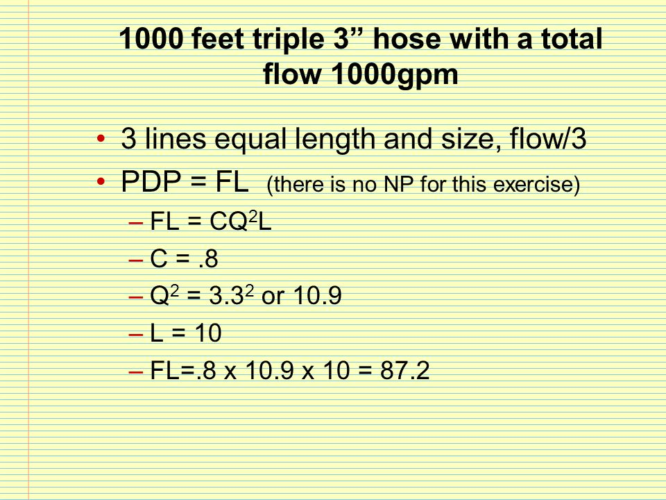 """1000 feet triple 3"""" hose with a total flow 1000gpm 3 lines equal length and size, flow/3 PDP = FL (there is no NP for this exercise) –FL = CQ 2 L –C ="""