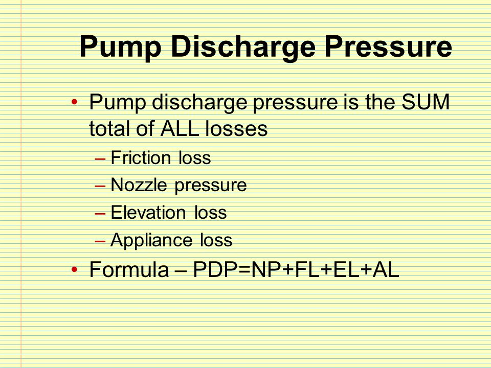 Pump Discharge Pressure Pump discharge pressure is the SUM total of ALL losses –Friction loss –Nozzle pressure –Elevation loss –Appliance loss Formula