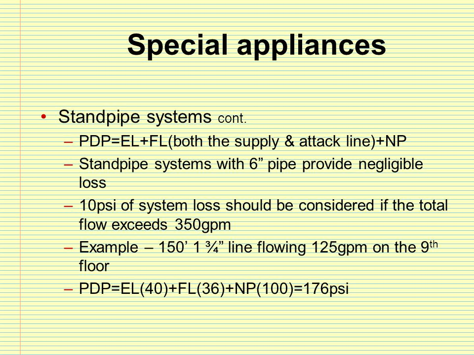 """Special appliances Standpipe systems cont. –PDP=EL+FL(both the supply & attack line)+NP –Standpipe systems with 6"""" pipe provide negligible loss –10psi"""