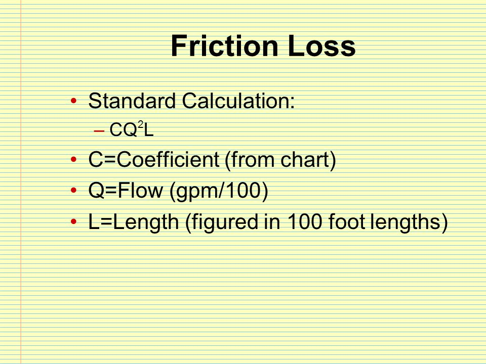 300 feet 2 ½ hose wyed into two 1 ¾ lines each 100 feet flowing 125gpm 2 ½ line (only 1) PDP = FL (there is no NP for this exercise) –FL = CQ 2 L –C = 2 –Q 2 = 2.5 2 or 6.25 –L = 3 –FL=2 x 6.3 x 3=37.8 PDP = FL + NP –FL = CQ 2 L –C = 15.5 –Q 2 = 1.25 2 or 1.6 –L = 1 –FL=15.5 x 1.6 x 1 = 24.8 No AL, 100 NP This is different we have 2 lines to figure and an appliance PDP= 37.8+24.8+100= 162.6