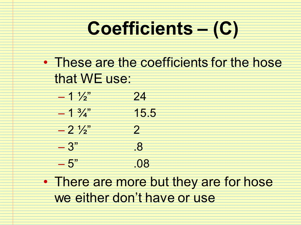 """Coefficients – (C) These are the coefficients for the hose that WE use: –1 ½"""" 24 –1 ¾""""15.5 –2 ½""""2 –3"""".8 –5"""".08 There are more but they are for hose we"""