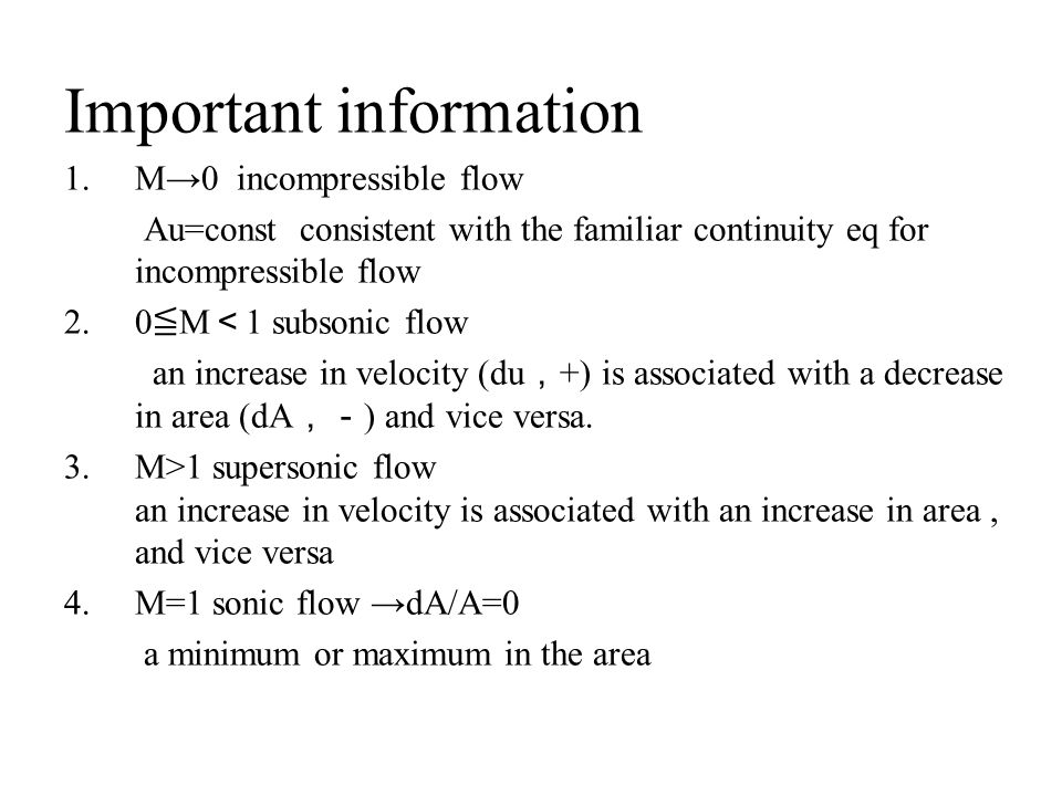 Important information 1.M→0 incompressible flow Au=const consistent with the familiar continuity eq for incompressible flow 2.0 ≦ M < 1 subsonic flow an increase in velocity (du , +) is associated with a decrease in area (dA ,- ) and vice versa.