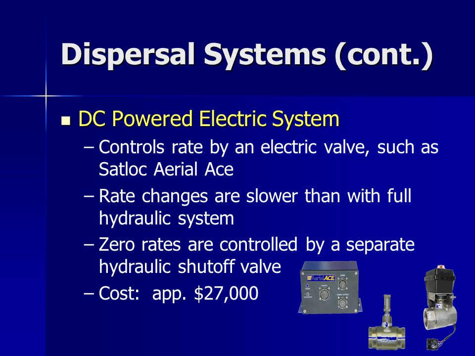 Dispersal Systems (cont.) DC Powered Electric System DC Powered Electric System – –Controls rate by an electric valve, such as Satloc Aerial Ace – –Rate changes are slower than with full hydraulic system – –Zero rates are controlled by a separate hydraulic shutoff valve – –Cost: app.