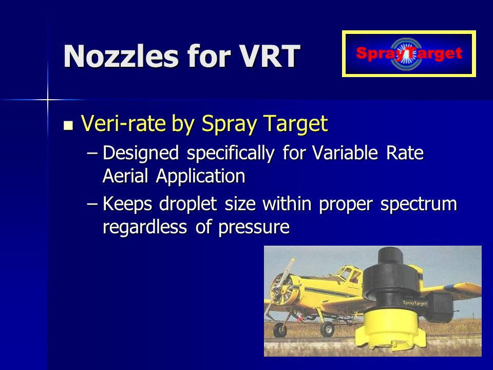 Nozzles for VRT Veri-rate by Spray Target Veri-rate by Spray Target –Designed specifically for Variable Rate Aerial Application –Keeps droplet size within proper spectrum regardless of pressure