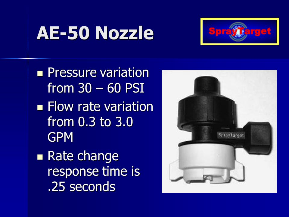 AE-50 Nozzle Pressure variation from 30 – 60 PSI Pressure variation from 30 – 60 PSI Flow rate variation from 0.3 to 3.0 GPM Flow rate variation from 0.3 to 3.0 GPM Rate change response time is.25 seconds Rate change response time is.25 seconds