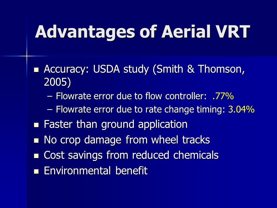 Advantages of Aerial VRT Accuracy: USDA study (Smith & Thomson, 2005) Accuracy: USDA study (Smith & Thomson, 2005) –Flowrate error due to flow controller:.77% –Flowrate error due to rate change timing: 3.04% Faster than ground application Faster than ground application No crop damage from wheel tracks No crop damage from wheel tracks Cost savings from reduced chemicals Cost savings from reduced chemicals Environmental benefit Environmental benefit