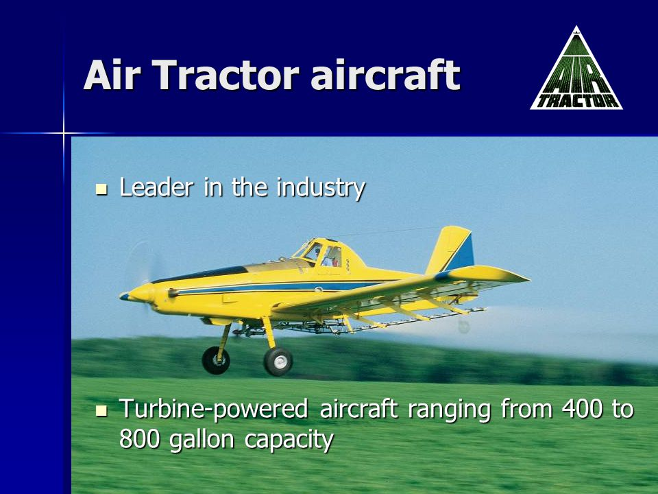 Air Tractor aircraft Leader in the industry Leader in the industry Turbine-powered aircraft ranging from 400 to 800 gallon capacity Turbine-powered aircraft ranging from 400 to 800 gallon capacity