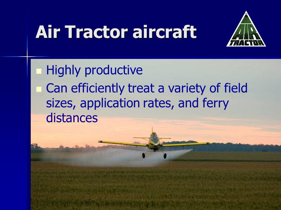 Air Tractor aircraft Highly productive Can efficiently treat a variety of field sizes, application rates, and ferry distances