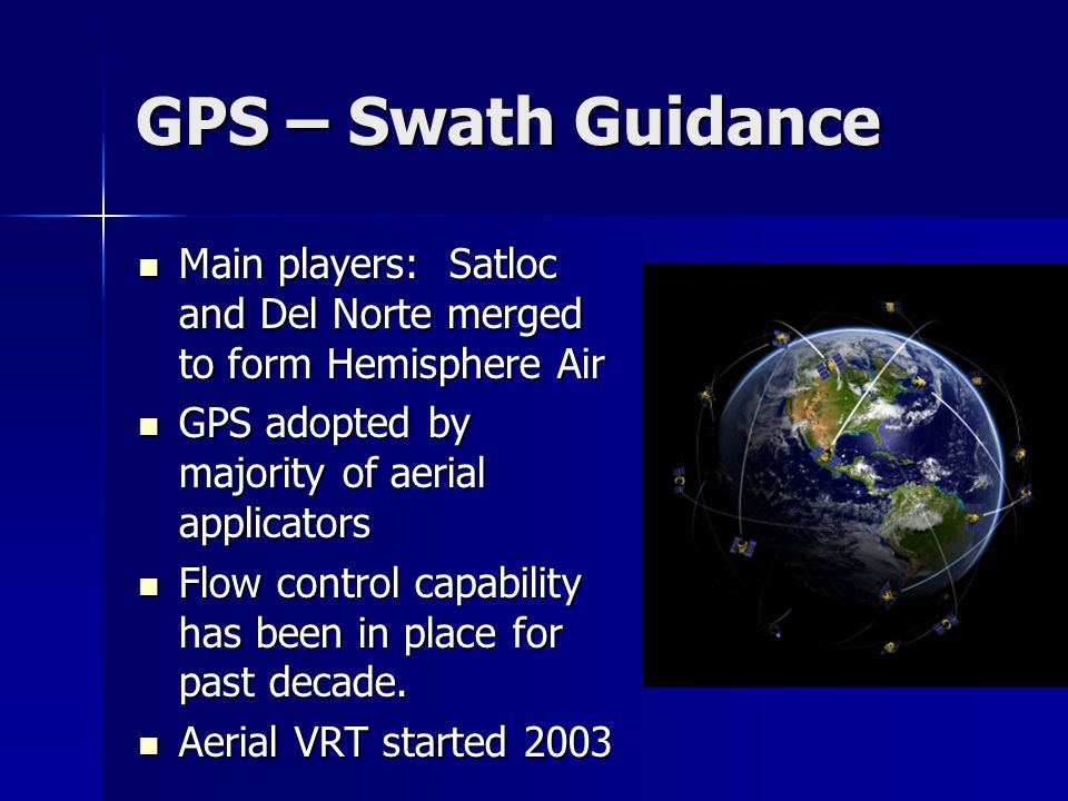 GPS – Swath Guidance Main players: Satloc and Del Norte merged to form Hemisphere Air Main players: Satloc and Del Norte merged to form Hemisphere Air GPS adopted by majority of aerial applicators GPS adopted by majority of aerial applicators Flow control capability has been in place for past decade.