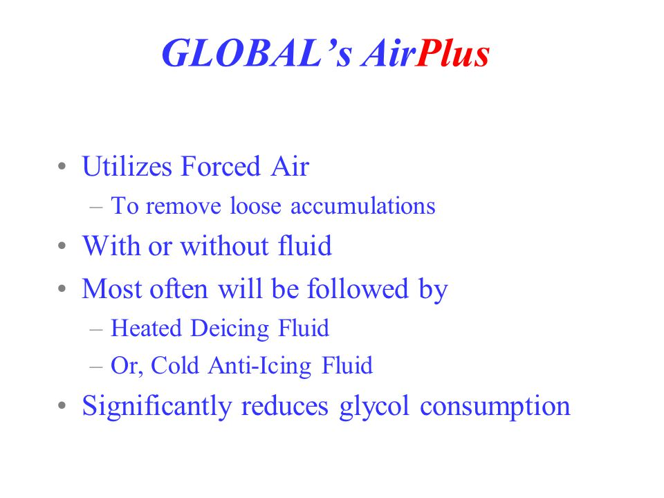 GLOBAL's AirPlus! Deicing System Utilizes Forced Air –To remove loose accumulations With or without fluid Most often will be followed by –Heated Deici