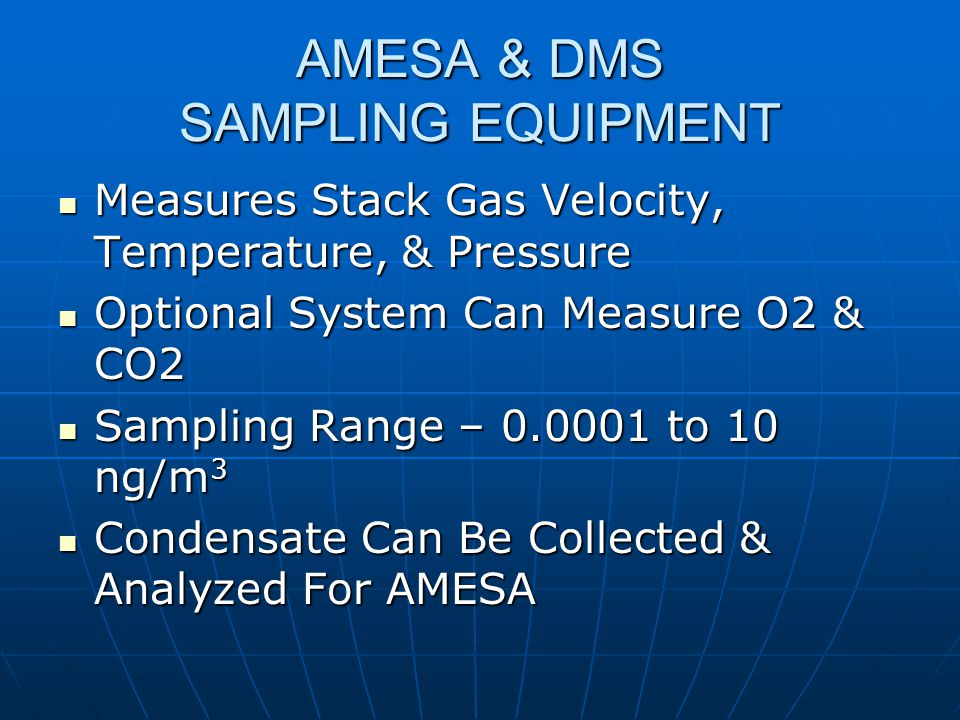 AMESA & DMS SAMPLING EQUIPMENT Measures Stack Gas Velocity, Temperature, & Pressure Measures Stack Gas Velocity, Temperature, & Pressure Optional System Can Measure O2 & CO2 Optional System Can Measure O2 & CO2 Sampling Range – 0.0001 to 10 ng/m 3 Sampling Range – 0.0001 to 10 ng/m 3 Condensate Can Be Collected & Analyzed For AMESA Condensate Can Be Collected & Analyzed For AMESA