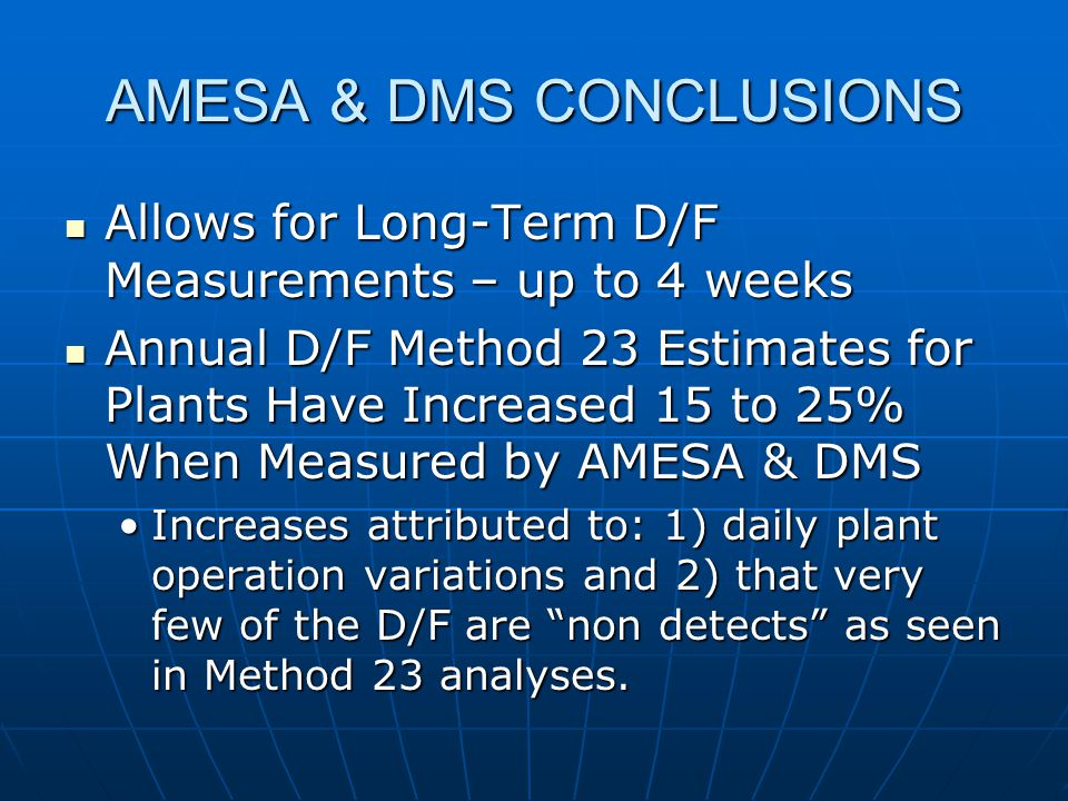 AMESA & DMS CONCLUSIONS Allows for Long-Term D/F Measurements – up to 4 weeks Allows for Long-Term D/F Measurements – up to 4 weeks Annual D/F Method 23 Estimates for Plants Have Increased 15 to 25% When Measured by AMESA & DMS Annual D/F Method 23 Estimates for Plants Have Increased 15 to 25% When Measured by AMESA & DMS Increases attributed to: 1) daily plant operation variations and 2) that very few of the D/F are non detects as seen in Method 23 analyses.Increases attributed to: 1) daily plant operation variations and 2) that very few of the D/F are non detects as seen in Method 23 analyses.