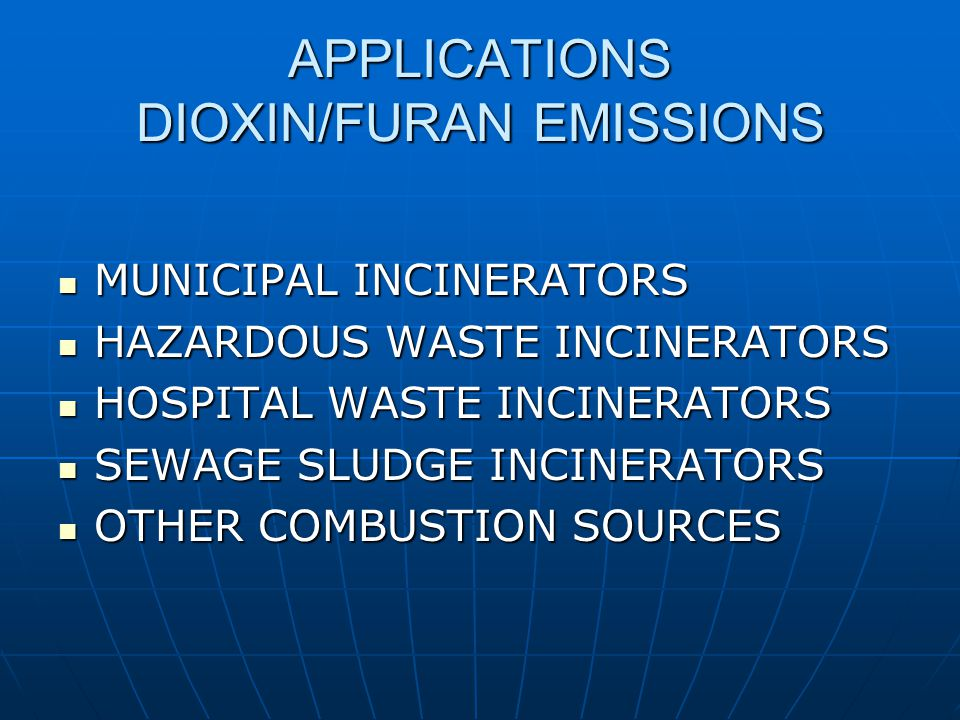 APPLICATIONS DIOXIN/FURAN EMISSIONS MUNICIPAL INCINERATORS MUNICIPAL INCINERATORS HAZARDOUS WASTE INCINERATORS HAZARDOUS WASTE INCINERATORS HOSPITAL WASTE INCINERATORS HOSPITAL WASTE INCINERATORS SEWAGE SLUDGE INCINERATORS SEWAGE SLUDGE INCINERATORS OTHER COMBUSTION SOURCES OTHER COMBUSTION SOURCES