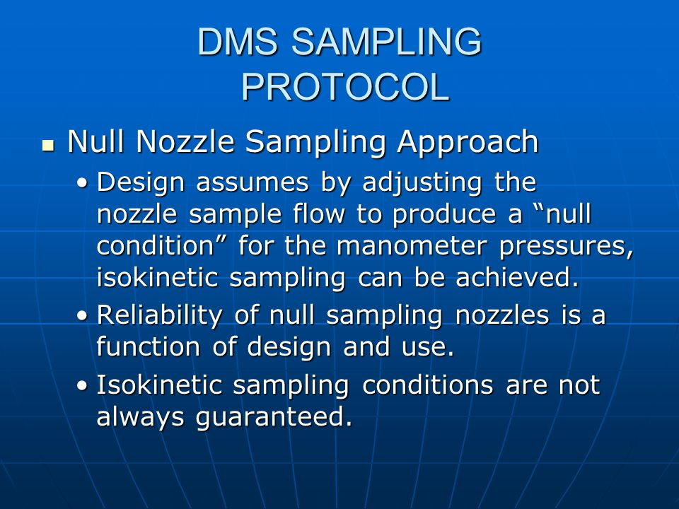 DMS SAMPLING PROTOCOL Dilution Sampling Method Dilution Sampling Method Stack gas is sampled isokineticallyStack gas is sampled isokinetically Mixed with dried, cleaned, D/F-free compressed airMixed with dried, cleaned, D/F-free compressed air Purpose of dilution air is to cool and dilute the stack gas to a dew point where little or no condensate is realizedPurpose of dilution air is to cool and dilute the stack gas to a dew point where little or no condensate is realized Dry gas mixture passes through a filter and two PUFs for D/F collectionDry gas mixture passes through a filter and two PUFs for D/F collection