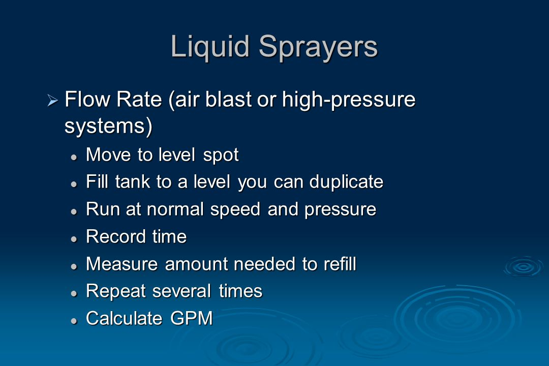 Liquid Sprayers  Flow Rate (air blast or high-pressure systems) Move to level spot Move to level spot Fill tank to a level you can duplicate Fill tank to a level you can duplicate Run at normal speed and pressure Run at normal speed and pressure Record time Record time Measure amount needed to refill Measure amount needed to refill Repeat several times Repeat several times Calculate GPM Calculate GPM