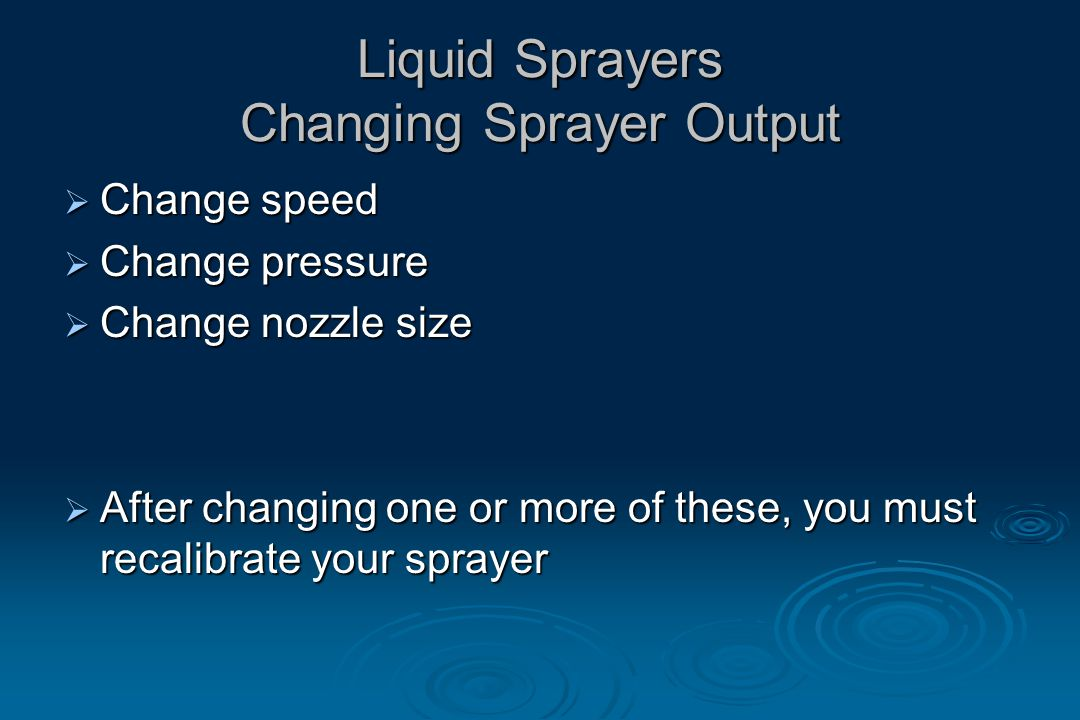Liquid Sprayers Changing Sprayer Output  Change speed  Change pressure  Change nozzle size  After changing one or more of these, you must recalibrate your sprayer