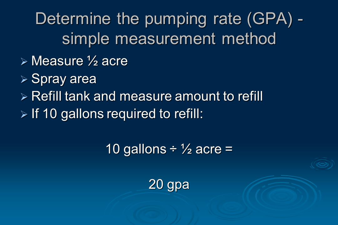 Determine the pumping rate (GPA) - simple measurement method  Measure ½ acre  Spray area  Refill tank and measure amount to refill  If 10 gallons required to refill: 10 gallons ÷ ½ acre = 20 gpa