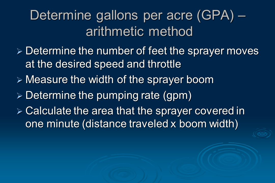 Determine gallons per acre (GPA) – arithmetic method  Determine the number of feet the sprayer moves at the desired speed and throttle  Measure the width of the sprayer boom  Determine the pumping rate (gpm)  Calculate the area that the sprayer covered in one minute (distance traveled x boom width)
