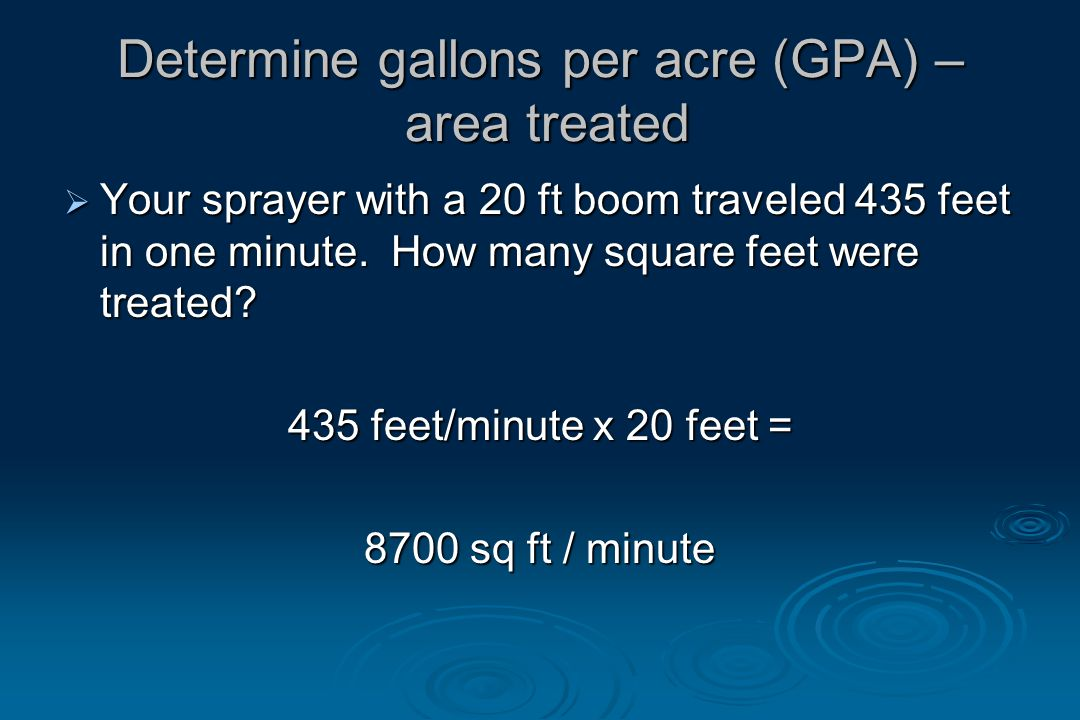 Determine gallons per acre (GPA) – area treated  Your sprayer with a 20 ft boom traveled 435 feet in one minute.