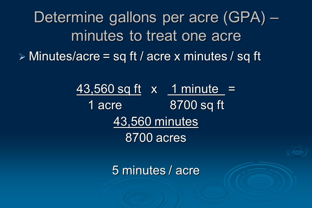 Determine gallons per acre (GPA) – minutes to treat one acre  Minutes/acre = sq ft / acre x minutes / sq ft 43,560 sq ft x 1 minute = 1 acre 8700 sq ft 43,560 minutes 8700 acres 5 minutes / acre