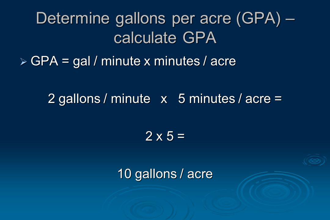 Determine gallons per acre (GPA) – calculate GPA  GPA = gal / minute x minutes / acre 2 gallons / minute x 5 minutes / acre = 2 x 5 = 10 gallons / acre