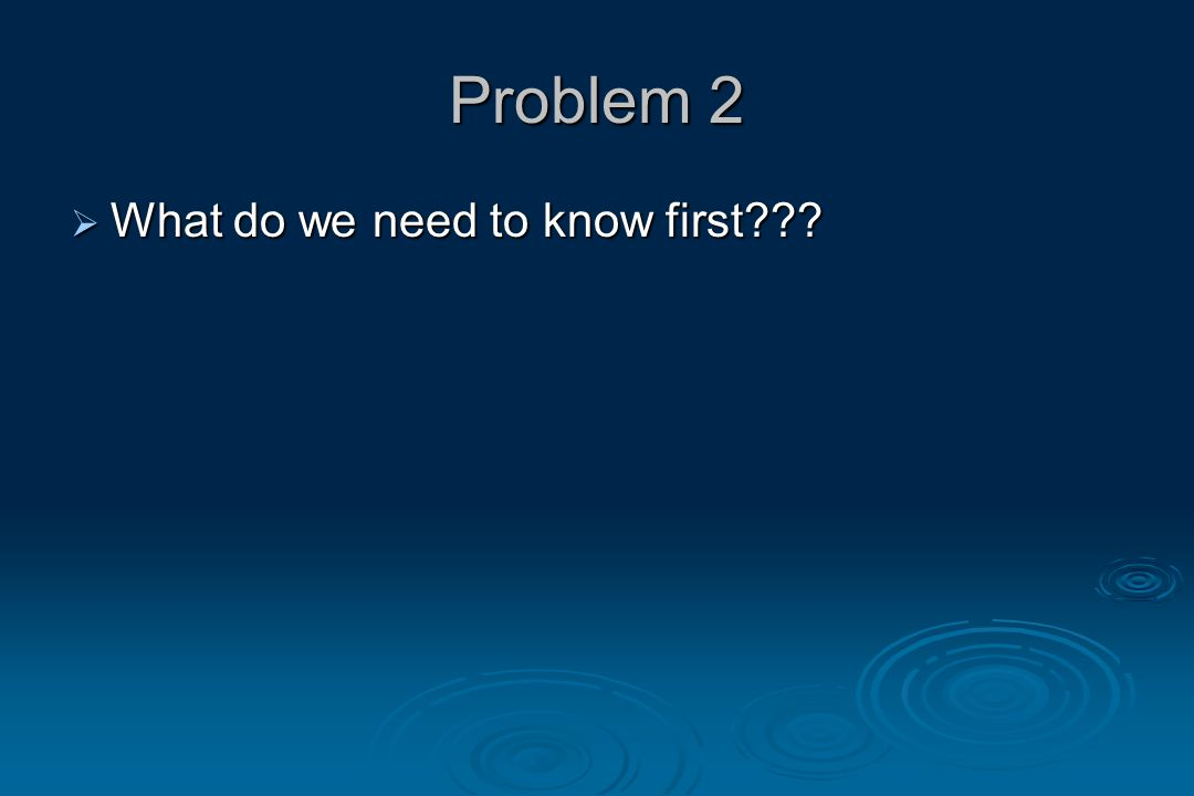 Problem 2  What do we need to know first???