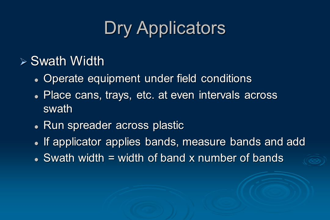 Dry Applicators  Swath Width Operate equipment under field conditions Operate equipment under field conditions Place cans, trays, etc.