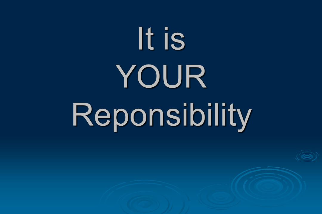 It is YOUR Reponsibility