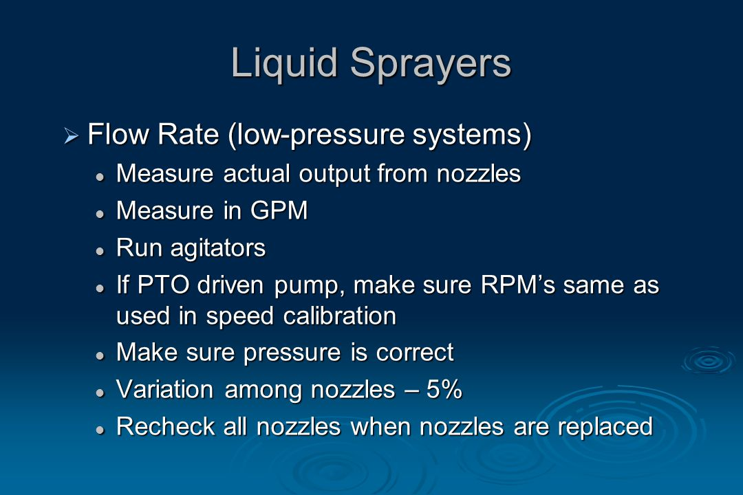 Liquid Sprayers  Flow Rate (low-pressure systems) Measure actual output from nozzles Measure actual output from nozzles Measure in GPM Measure in GPM Run agitators Run agitators If PTO driven pump, make sure RPM's same as used in speed calibration If PTO driven pump, make sure RPM's same as used in speed calibration Make sure pressure is correct Make sure pressure is correct Variation among nozzles – 5% Variation among nozzles – 5% Recheck all nozzles when nozzles are replaced Recheck all nozzles when nozzles are replaced