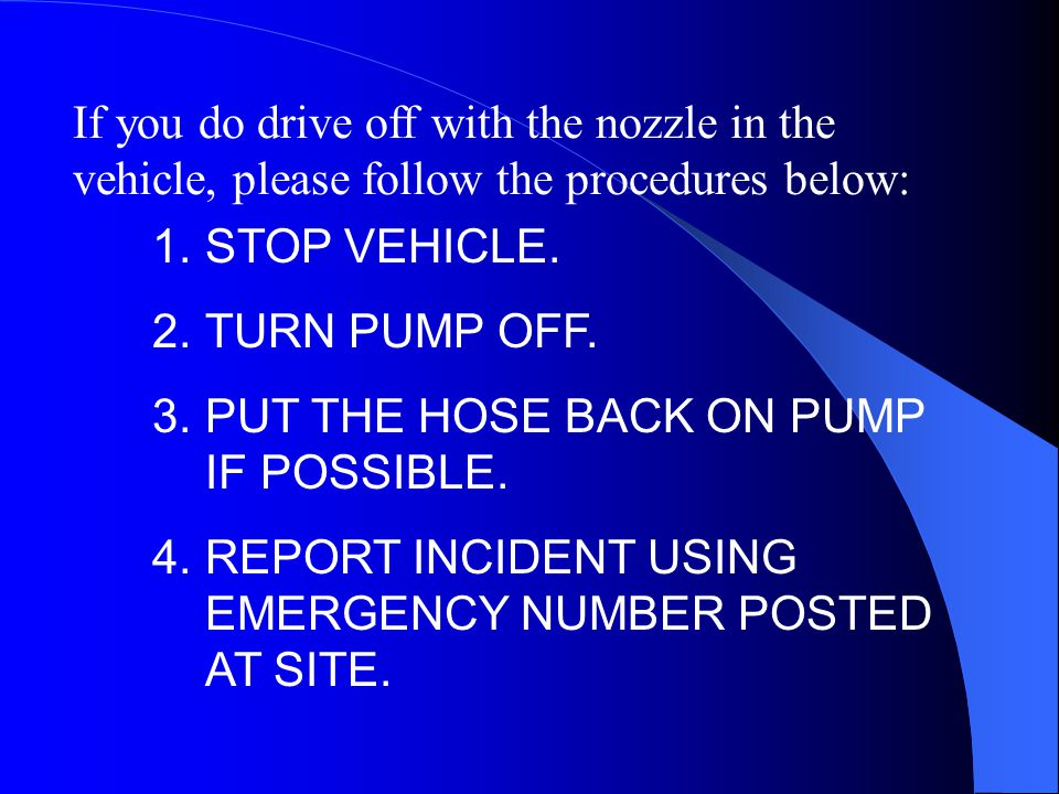 1.STOP VEHICLE. 2.TURN PUMP OFF. 3.PUT THE HOSE BACK ON PUMP IF POSSIBLE. 4.REPORT INCIDENT USING EMERGENCY NUMBER POSTED AT SITE. If you do drive off