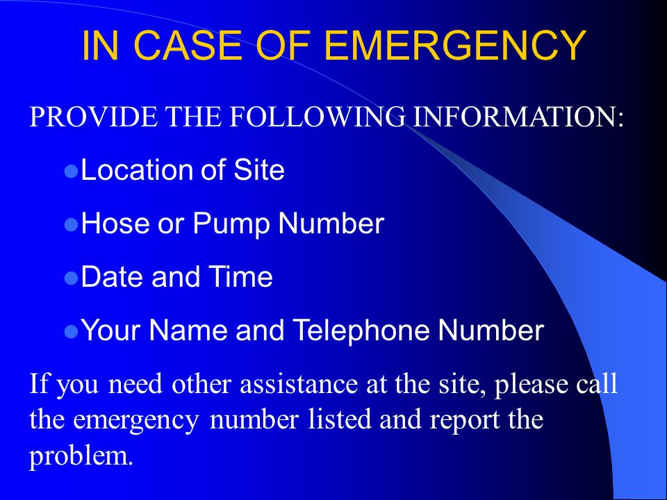PROVIDE THE FOLLOWING INFORMATION: Location of Site Hose or Pump Number Date and Time Your Name and Telephone Number If you need other assistance at t