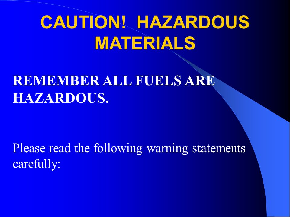 REMEMBER ALL FUELS ARE HAZARDOUS. Please read the following warning statements carefully: CAUTION! HAZARDOUS MATERIALS