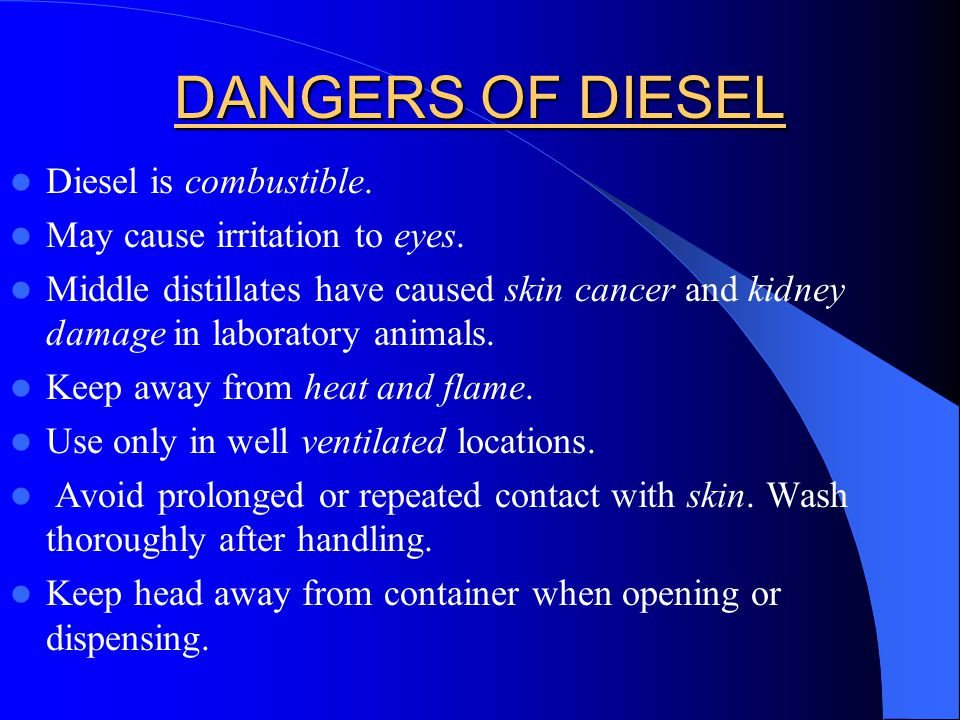 DANGERS OF DIESEL Diesel is combustible. May cause irritation to eyes. Middle distillates have caused skin cancer and kidney damage in laboratory anim