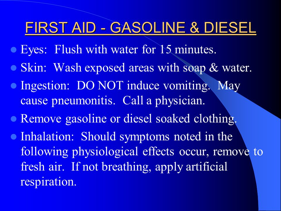 FIRST AID - GASOLINE & DIESEL Eyes: Flush with water for 15 minutes. Skin: Wash exposed areas with soap & water. Ingestion: DO NOT induce vomiting. Ma