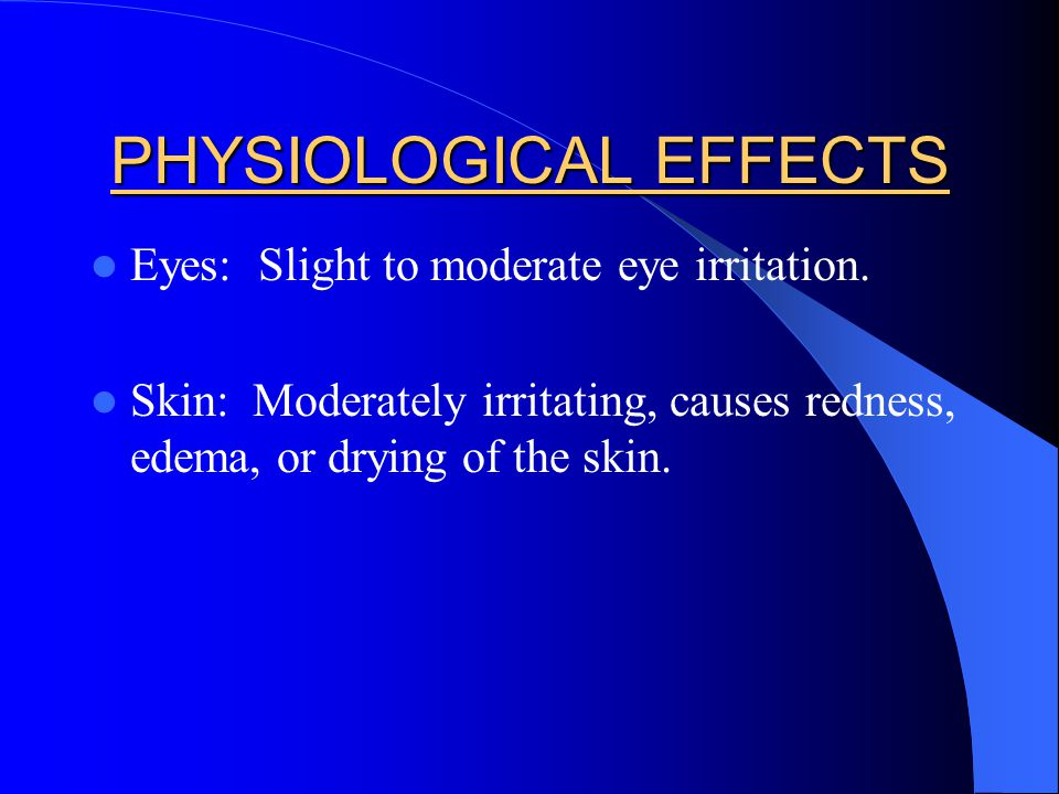 PHYSIOLOGICAL EFFECTS Eyes: Slight to moderate eye irritation. Skin: Moderately irritating, causes redness, edema, or drying of the skin.
