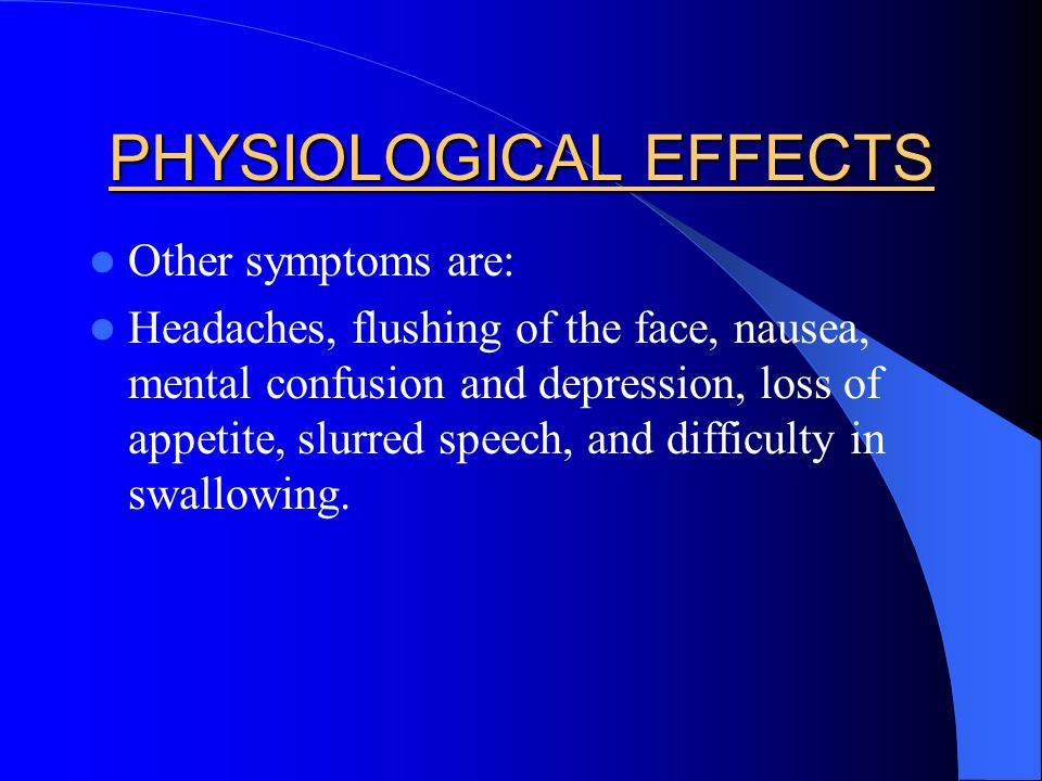 PHYSIOLOGICAL EFFECTS Other symptoms are: Headaches, flushing of the face, nausea, mental confusion and depression, loss of appetite, slurred speech,
