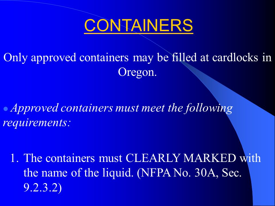 Only approved containers may be filled at cardlocks in Oregon. Approved containers must meet the following requirements: 1.The containers must CLEARLY
