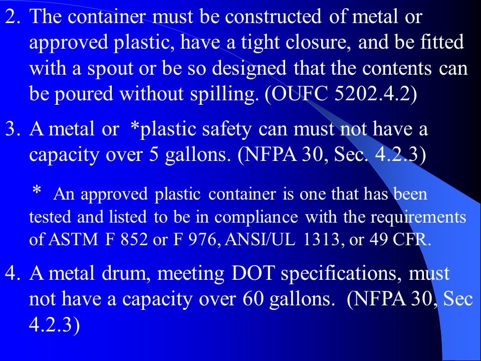 3.A metal or *plastic safety can must not have a capacity over 5 gallons. (NFPA 30, Sec. 4.2.3) * An approved plastic container is one that has been t