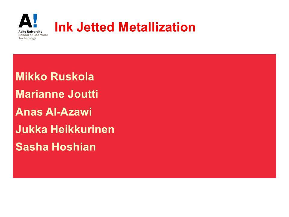 Ink Jetted Metallization Mikko Ruskola Marianne Joutti Anas Al-Azawi Jukka Heikkurinen Sasha Hoshian