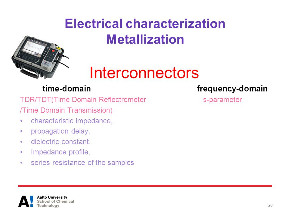 Electrical characterization Metallization 20 Interconnectors time-domain frequency-domain TDR/TDT(Time Domain Reflectrometer s-parameter /Time Domain Transmission) characteristic impedance, propagation delay, dielectric constant, Impedance profile, series resistance of the samples