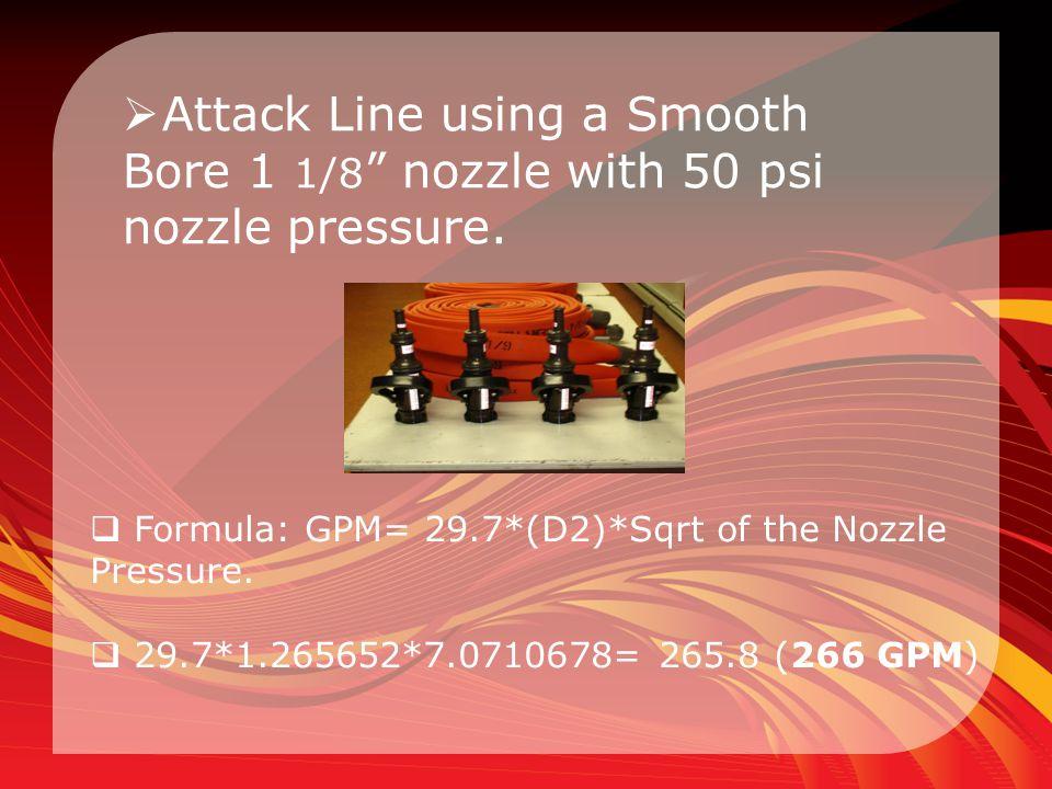 """ Attack Line using a Smooth Bore 1 1/8 """" nozzle with 50 psi nozzle pressure.  Formula: GPM= 29.7*(D2)*Sqrt of the Nozzle Pressure.  29.7*1.265652*7"""