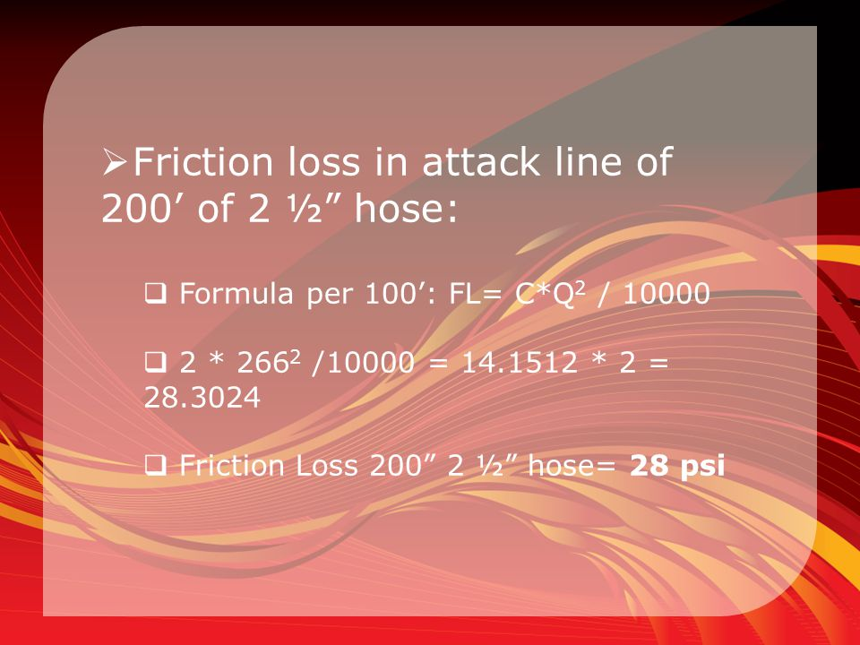 """ Friction loss in attack line of 200' of 2 ½"""" hose:  Formula per 100': FL= C*Q 2 / 10000  2 * 266 2 /10000 = 14.1512 * 2 = 28.3024  Friction Loss"""