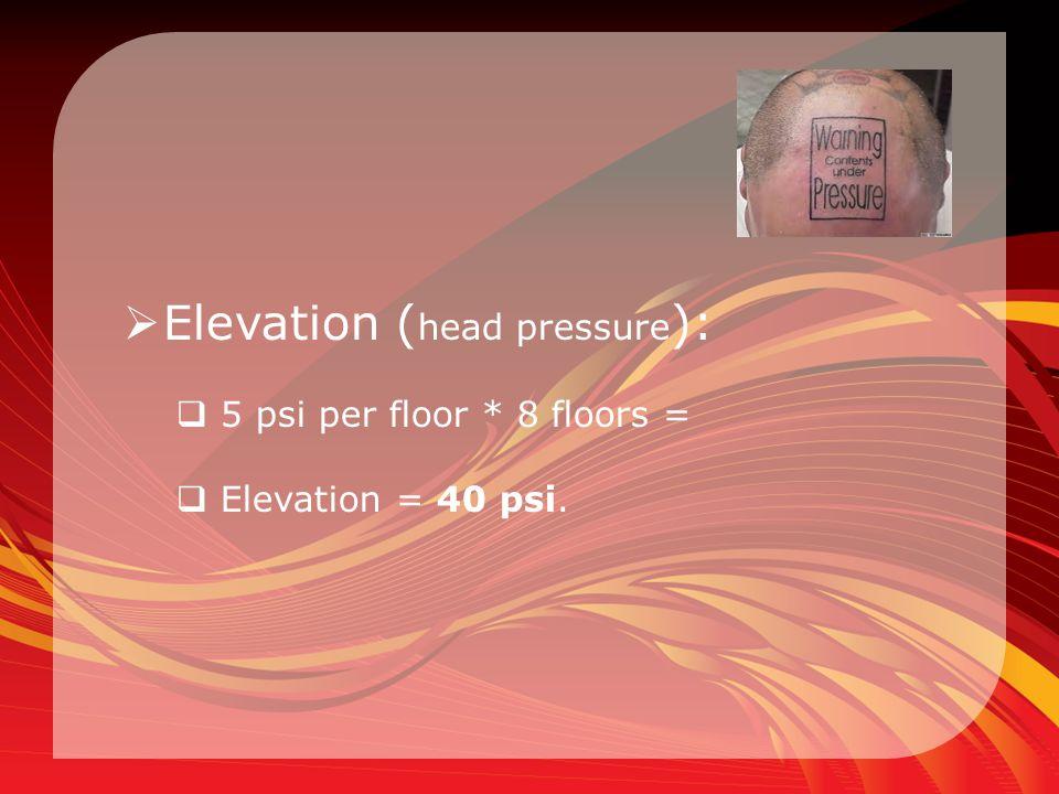  Elevation ( head pressure ):  5 psi per floor * 8 floors =  Elevation = 40 psi.