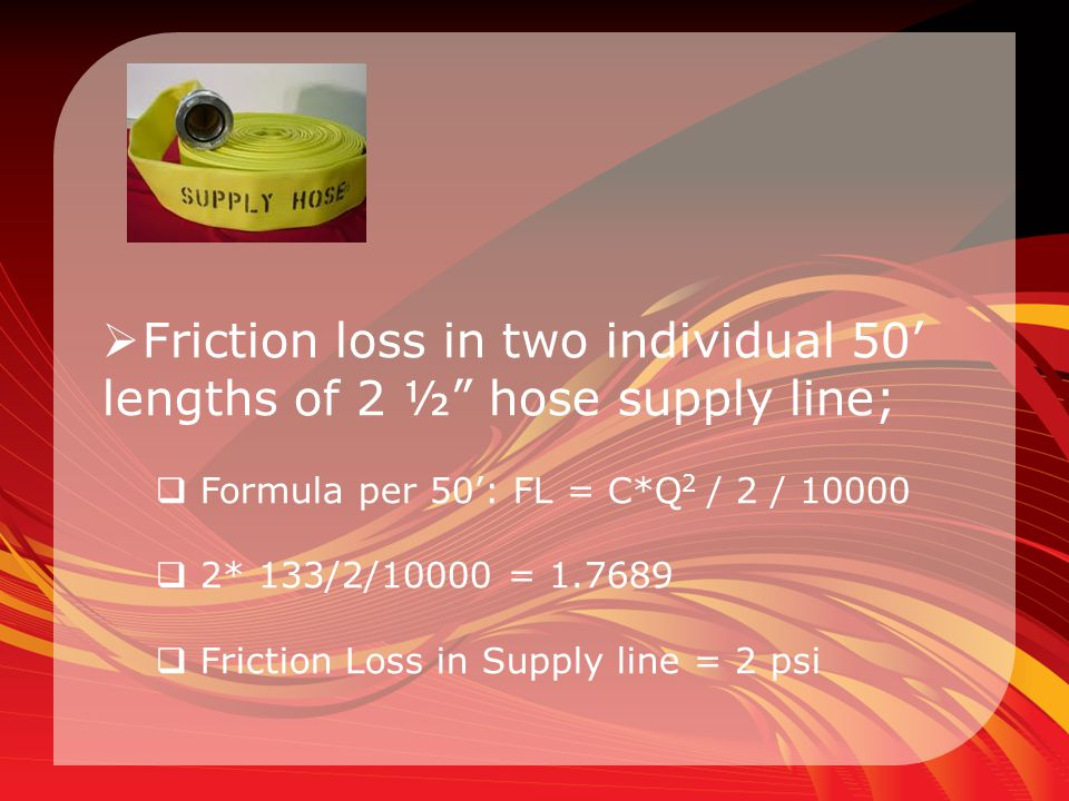 """ Friction loss in two individual 50' lengths of 2 ½"""" hose supply line;  Formula per 50': FL = C*Q 2 / 2 / 10000  2* 133/2/10000 = 1.7689  Friction"""