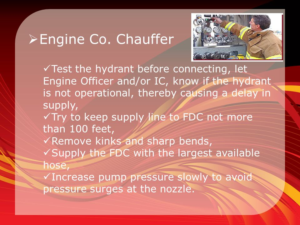  Engine Co. Chauffer Test the hydrant before connecting, let Engine Officer and/or IC, know if the hydrant is not operational, thereby causing a dela