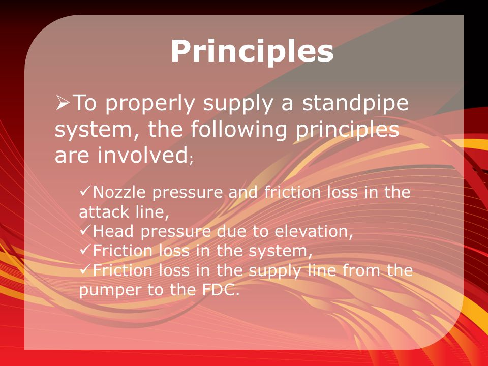 Principles  To properly supply a standpipe system, the following principles are involved ; Nozzle pressure and friction loss in the attack line, Head